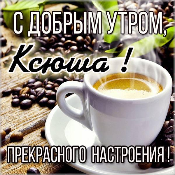 Открытка с добрым утром Ксюша - скачать бесплатно на otkrytkivsem.ru