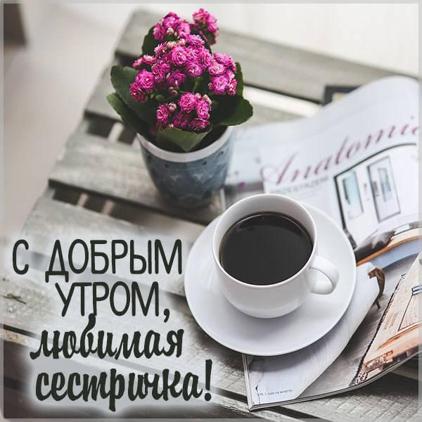 Открытка с добрым утром любимая сестричка - скачать бесплатно на otkrytkivsem.ru