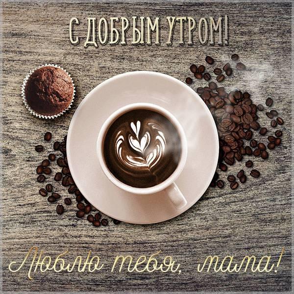 Открытка с добрым утром люблю тебя мама - скачать бесплатно на otkrytkivsem.ru
