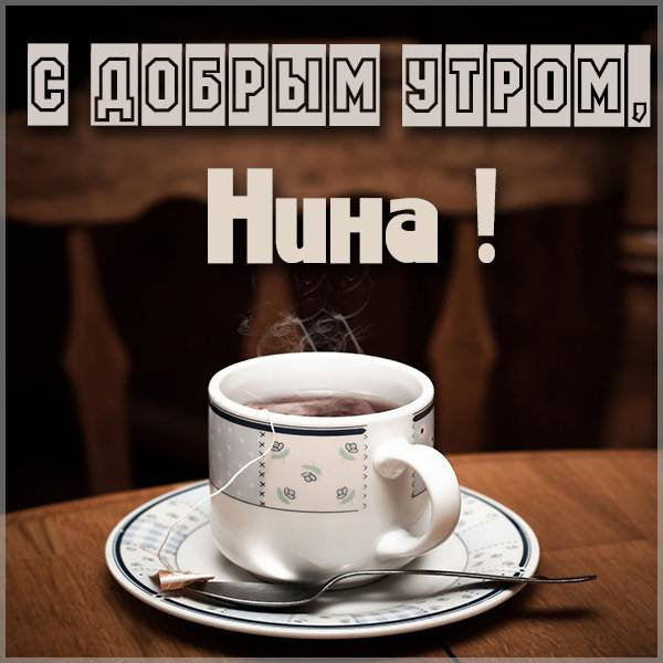 Открытка с добрым утром Нина - скачать бесплатно на otkrytkivsem.ru