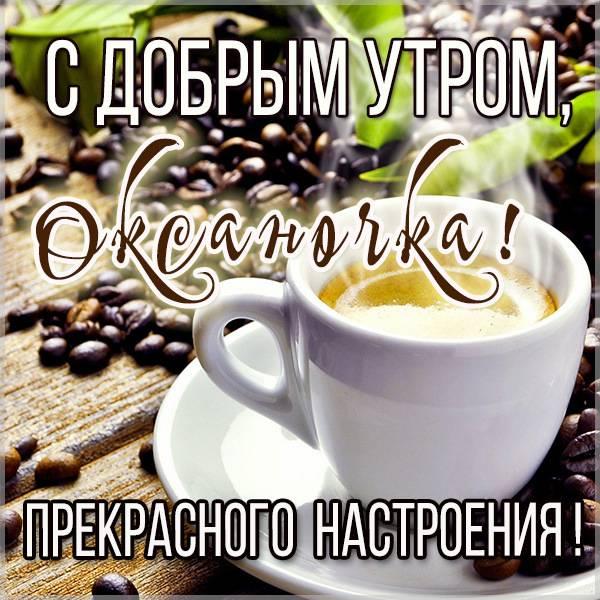 Открытка с добрым утром Оксаночка - скачать бесплатно на otkrytkivsem.ru