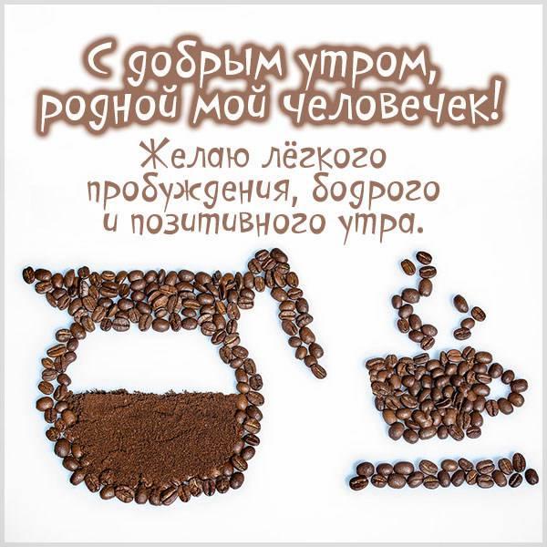 Открытка с добрым утром родной мой человечек - скачать бесплатно на otkrytkivsem.ru