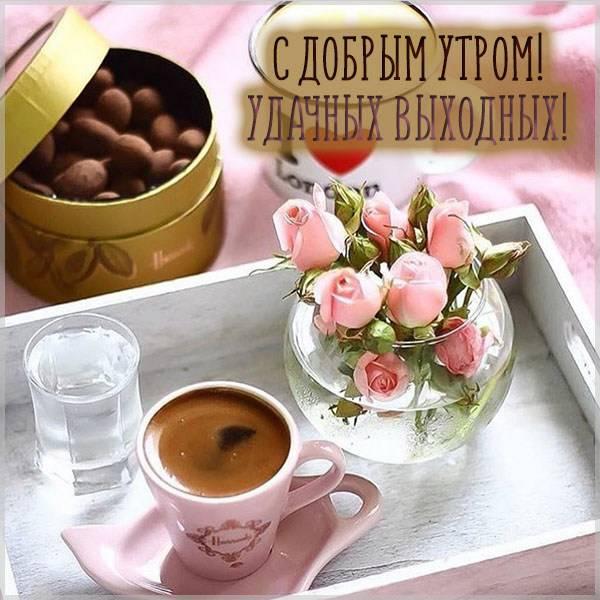 Открытка с добрым утром удачных выходных - скачать бесплатно на otkrytkivsem.ru