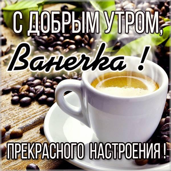 Открытка с добрым утром Ванечка - скачать бесплатно на otkrytkivsem.ru