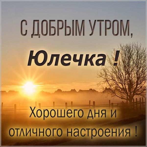 Открытка с добрым утром Юлечка - скачать бесплатно на otkrytkivsem.ru