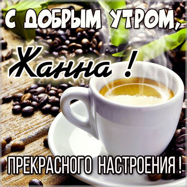 Открытка с добрым утром Жанна - скачать бесплатно на otkrytkivsem.ru