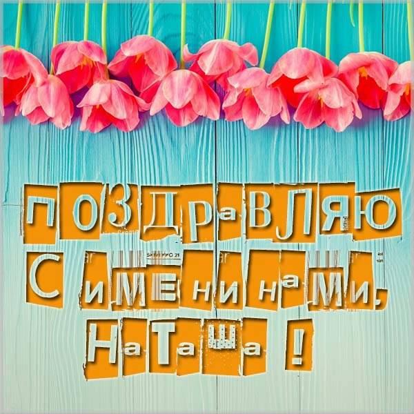 Открытка с именинами Наташа - скачать бесплатно на otkrytkivsem.ru