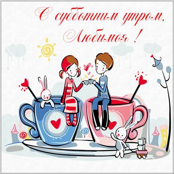 Открытка с субботним утром любимой - скачать бесплатно на otkrytkivsem.ru