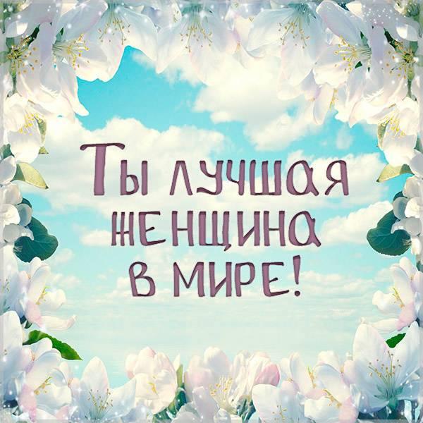 Открытка ты лучшая женщина в мире - скачать бесплатно на otkrytkivsem.ru