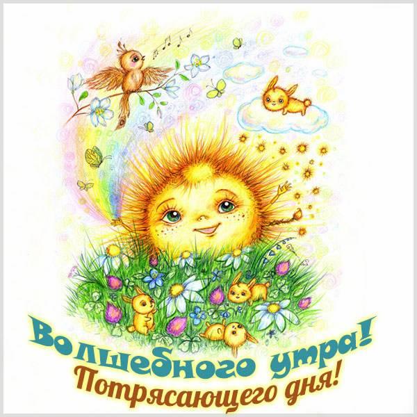 Открытка волшебного утра потрясающего дня - скачать бесплатно на otkrytkivsem.ru