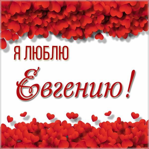 Открытка я люблю Евгению - скачать бесплатно на otkrytkivsem.ru