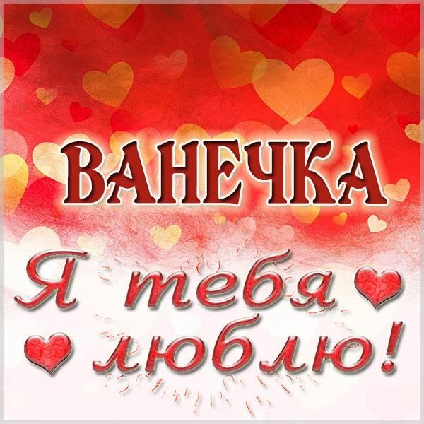 Открытка я люблю тебя Ванечка - скачать бесплатно на otkrytkivsem.ru