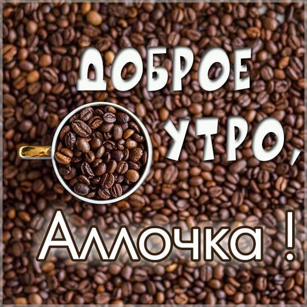 Пожелание доброе утро Аллочка в картинке - скачать бесплатно на otkrytkivsem.ru