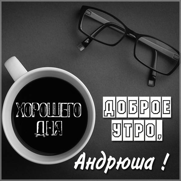 Пожелание доброе утро Андрюша в картинке - скачать бесплатно на otkrytkivsem.ru