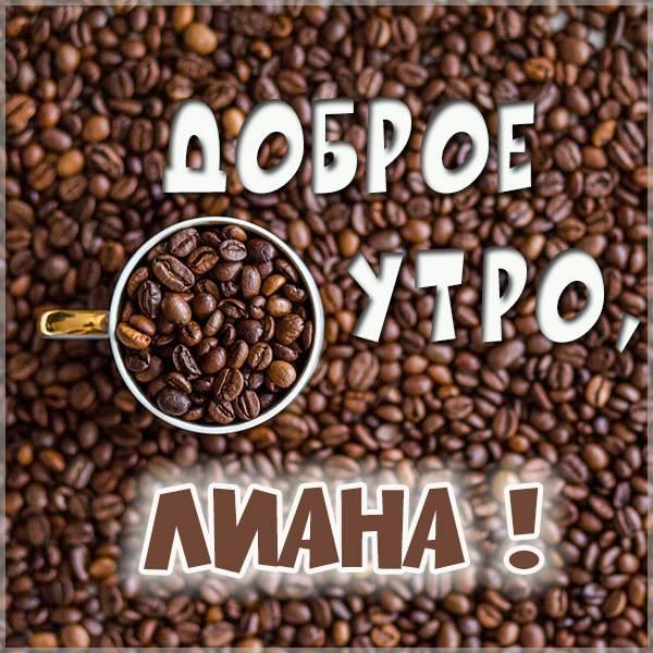 Пожелание доброе утро Лиана в картинке - скачать бесплатно на otkrytkivsem.ru
