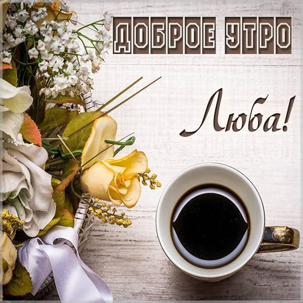 Пожелание доброе утро Люба в картинке - скачать бесплатно на otkrytkivsem.ru