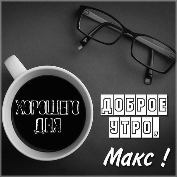 Пожелание доброе утро Макс в картинке - скачать бесплатно на otkrytkivsem.ru