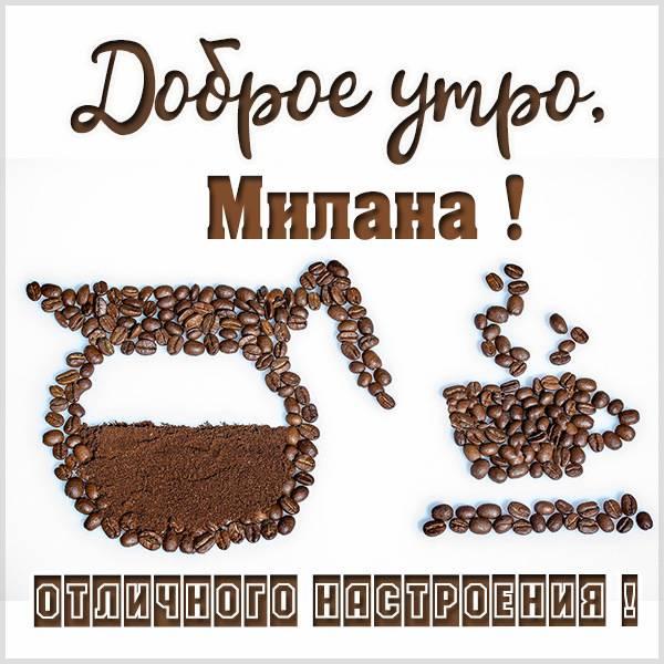 Пожелание доброе утро Милана в картинке - скачать бесплатно на otkrytkivsem.ru