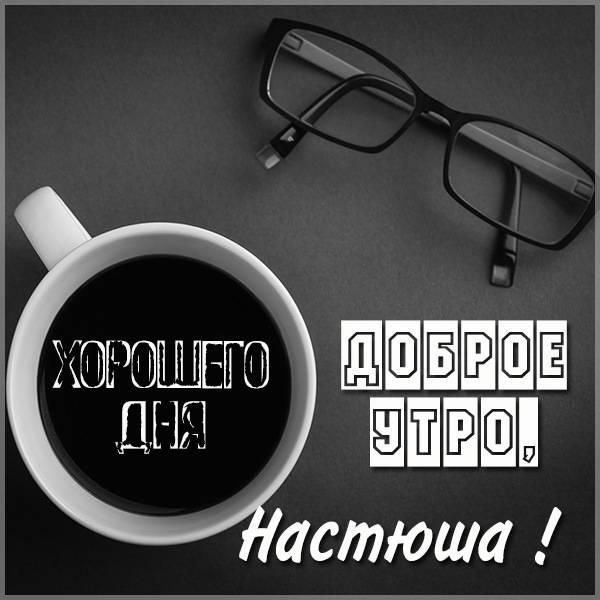 Пожелание доброе утро Настюша в картинке - скачать бесплатно на otkrytkivsem.ru