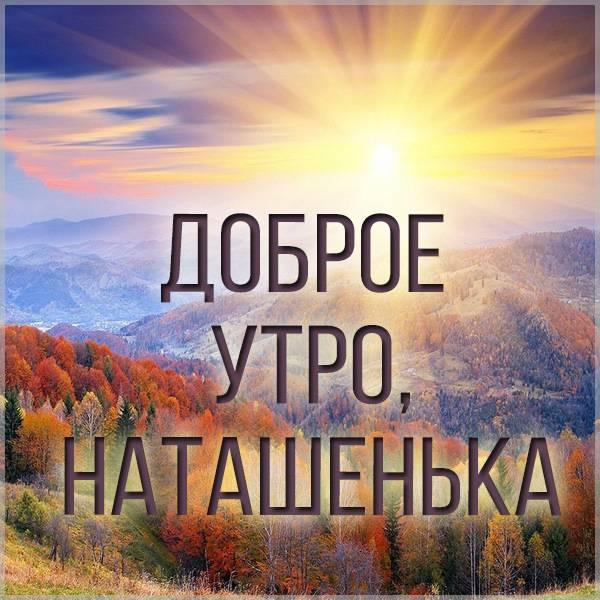 Пожелание доброе утро Наташенька в картинке - скачать бесплатно на otkrytkivsem.ru