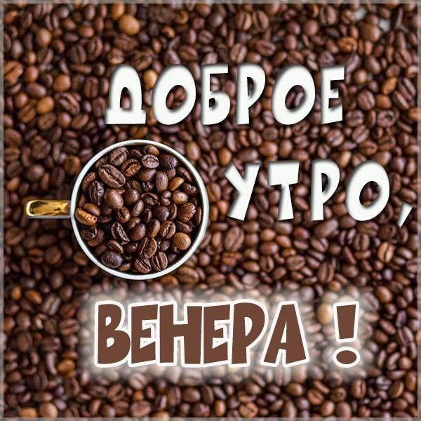 Пожелание доброе утро Венера в картинке - скачать бесплатно на otkrytkivsem.ru