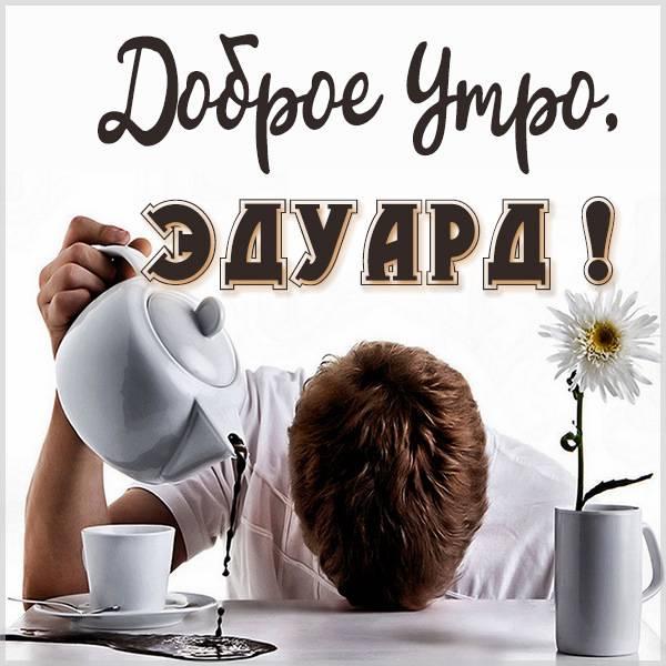 Прикольная картинка доброе утро Эдуард - скачать бесплатно на otkrytkivsem.ru
