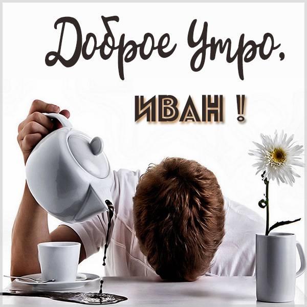 Прикольная картинка доброе утро Иван - скачать бесплатно на otkrytkivsem.ru