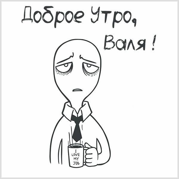 Прикольная картинка доброе утро Валя - скачать бесплатно на otkrytkivsem.ru