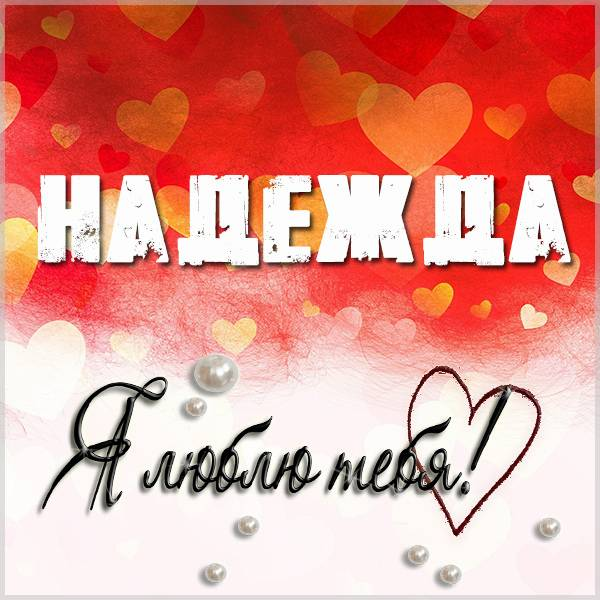 Признание Надежда я тебя люблю в картинке - скачать бесплатно на otkrytkivsem.ru