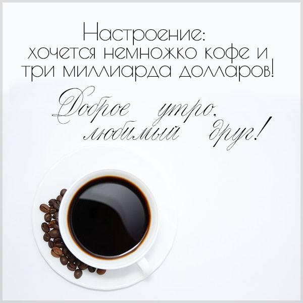 Виртуальная картинка доброе утро любимый друг - скачать бесплатно на otkrytkivsem.ru