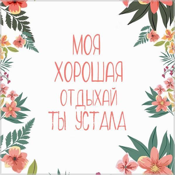 Виртуальная картинка моя хорошая отдыхай ты устала - скачать бесплатно на otkrytkivsem.ru