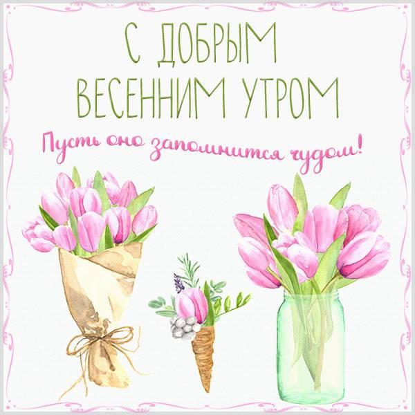 Виртуальная картинка с добрым весенним утром - скачать бесплатно на otkrytkivsem.ru
