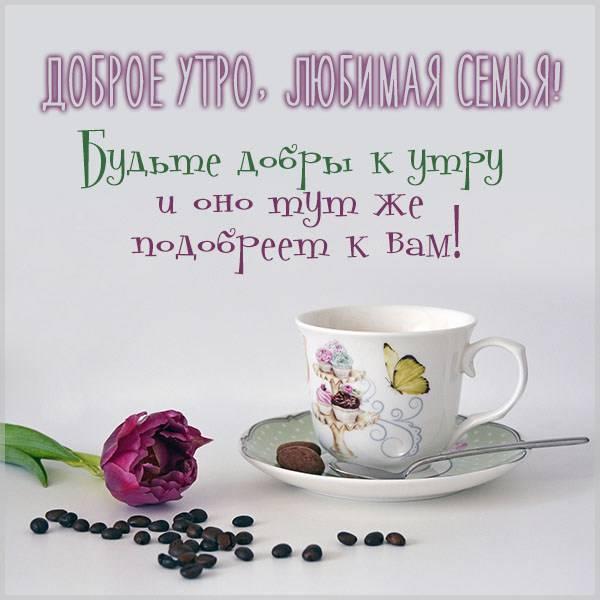 Виртуальная открытка доброе утро любимая семья - скачать бесплатно на otkrytkivsem.ru