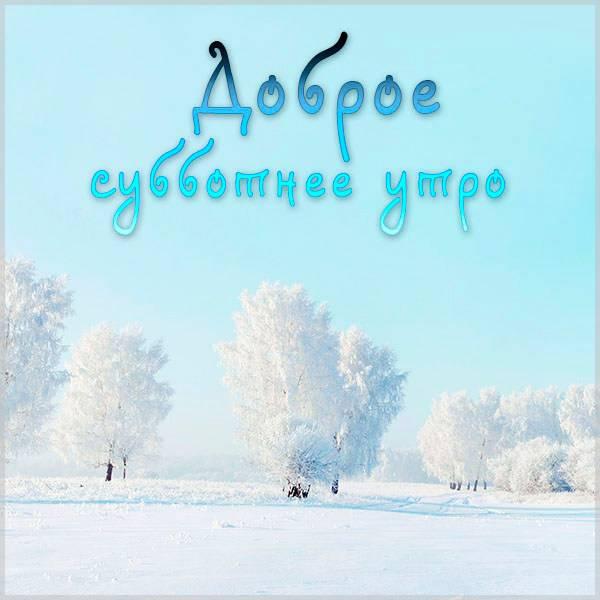 Зимняя открытка доброе субботнее утро - скачать бесплатно на otkrytkivsem.ru